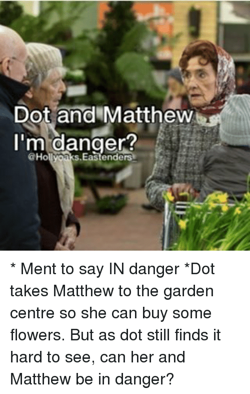 Memes, Flowers, and 🤖: Dot and Matthew  I'm danger?  Ho * Ment to say IN danger *Dot takes Matthew to the garden centre so she can buy some flowers. But as dot still finds it hard to see, can her and Matthew be in danger?