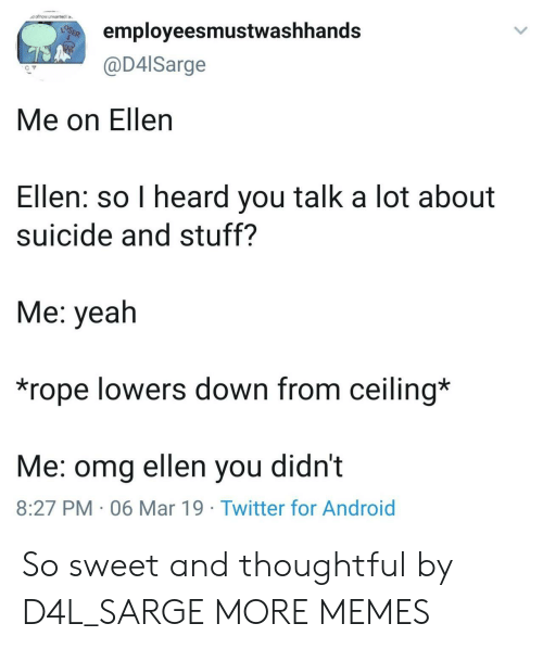 lowers: dot how unsartedla  employeesmustwashhands  @D4lSarge  Me on Ellen  Ellen: so I heard you talk a lot about  suicide and stuff?  Me: yeah  *rope lowers down from ceiling*  Me: omg ellen you didnt  8:27 PM 06 Mar 19 Twitter for Android So sweet and thoughtful by D4L_SARGE MORE MEMES