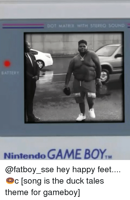 Memes, Nintendo, and Duck: DOT MATRIX WITH STEREO SOUND  ATTERY  Nintendo GAME BOY @fatboy_sse hey happy feet....🍩c [song is the duck tales theme for gameboy]