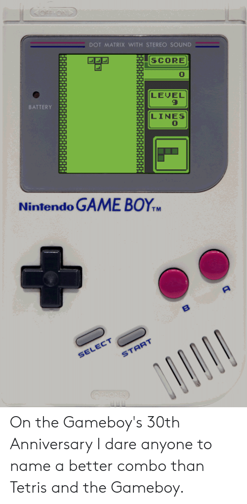 gameboys: DOT MATRIX WITH STEREO SOUND  SCORE  0  LEVEL  BATTERY  LINES  0  Nintendo GAME BOYM  SELECT  START On the Gameboy's 30th Anniversary I dare anyone to name a better combo than Tetris and the Gameboy.
