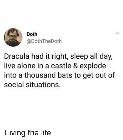 Living The Life: Doth  @DothTheDoth  Dracula had it right, sleep all day,  live alone in a castle & explode  into a thousand bats to get out of  social situations. Living the life
