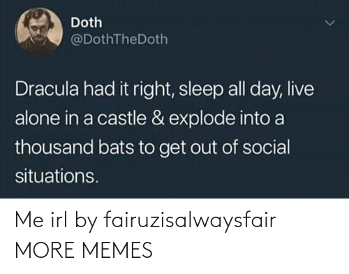 explode: Doth  @DothTheDoth  Dracula had it right, sleep all day, live  alone in a castle & explode into a  thousand bats to get out of social  situations. Me irl by fairuzisalwaysfair MORE MEMES