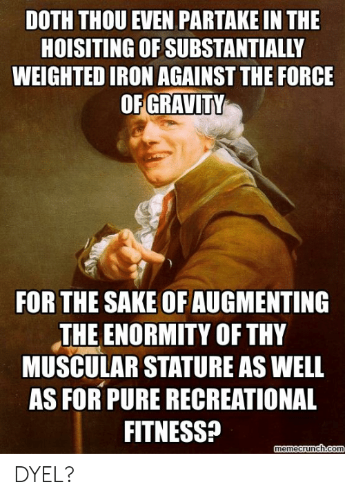 Augmenting: DOTH THOU EVEN PARTAKE IN THE  HOISITING OF SUBSTANTIALLY  WEIGHTED IRON AGAINST THE FORCE  OF GRAVITY  FOR THE SAKE OF AUGMENTING  THE ENORMITY OF THY  MUSCULAR STATURE AS WELL  AS FOR PURE RECREATIONAL  FITNESS? EE  memecrunch.com DYEL?