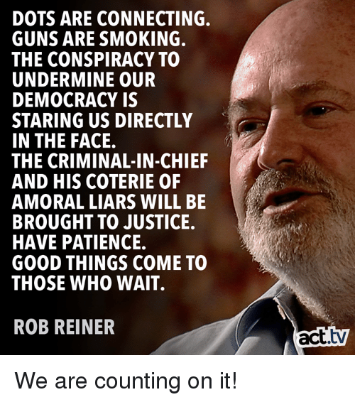 amoral: DOTS ARE CONNECTING.  GUNS ARE SMOKING.  THE CONSPIRACY TO  UNDERMINE OUR  DEMOCRACY IS  STARING US DIRECTLY  IN THE FACE.  THE CRIMINAL-IN-CHIEF  AND HIS COTERIE OF  AMORAL LIARS WILL BE  BROUGHT TO JUSTICE.  HAVE PATIENCE.  GOOD THINGS COME TO  THOSE WHO WAIT.  ROB REINER  act.tv We are counting on it!