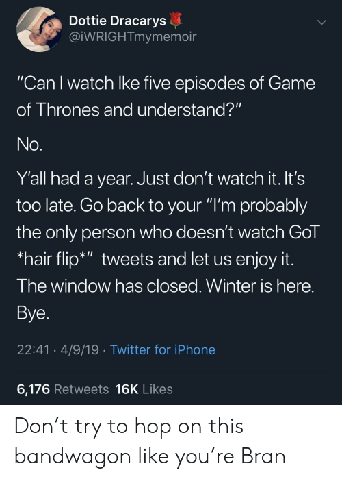 """gol: Dottie Dracarys  @iWRIGHTmymemoir  """"Can I watch lke five episodes of Game  of Thrones and understand?""""  Y'all had a year. Just don't watch it. It's  too late. Go back to your """"I'm probably  the only person who doesn't watch Gol  *hair flip*"""" tweets and let us enjoy it  I he window has closed. Winter is here  Bye  22:41 4/9/19 Twitter for iPhone  6,176 Retweets 16K Likes Don't try to hop on this bandwagon like you're Bran"""