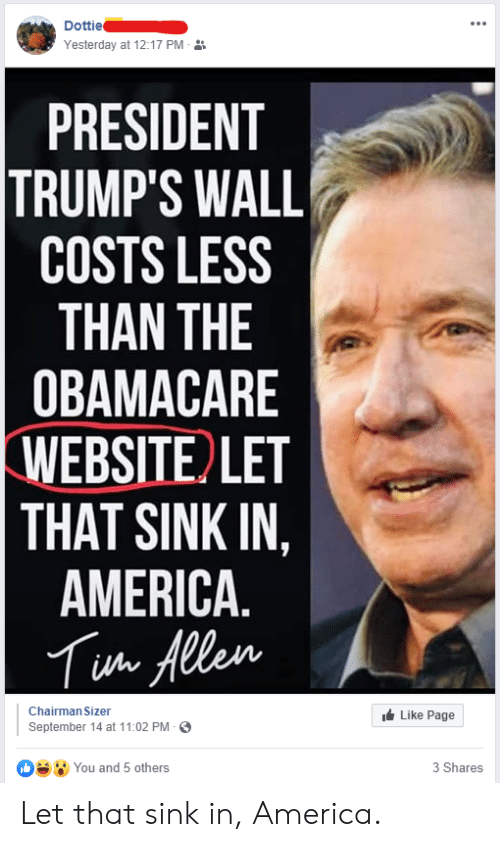 Trumps Wall: Dottie  Yesterday at 12:17 PM  PRESIDENT  TRUMP'S WALL  COSTS LESS  THAN THE  OBAMACARE  WEBSITE LET  THAT SINK IN,  AMERICA  Tua Allen  Chairman Sizer  Like Page  September 14 at 11:02 PM  You and 5 others  3 Shares Let that sink in, America.