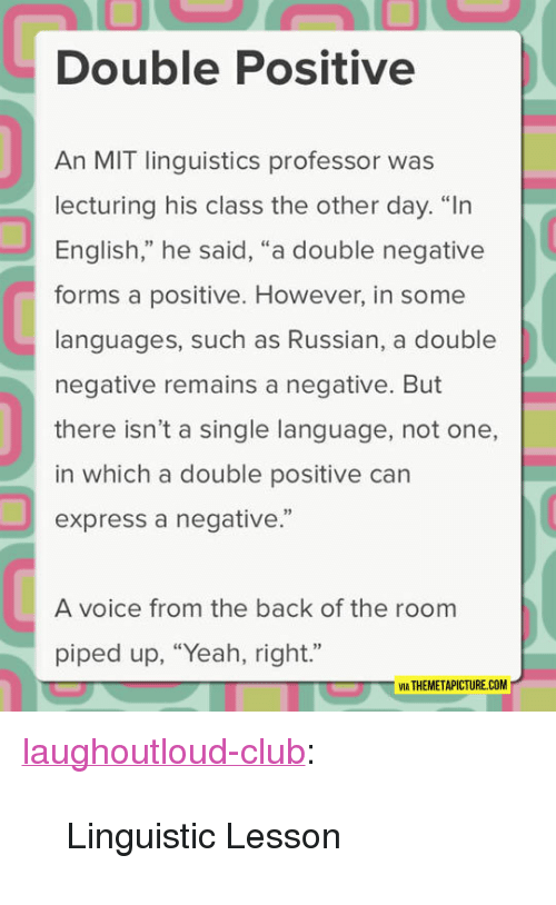 """linguistic: Double Positive  An MIT linguistics professor was  lecturing his class the other day. """"In  English,"""" he said, """"a double negative  forms a positive. However, in some  languages, such as Russian, a double  negative remains a negative. But  there isn't a single language, not one,  in which a double positive can  express a negative.""""  92  A voice from the back of the room  piped up, """"Yeah, right.""""  VIA THEMETAPICTURE.COM <p><a href=""""http://laughoutloud-club.tumblr.com/post/167568285547/linguistic-lesson"""" class=""""tumblr_blog"""">laughoutloud-club</a>:</p>  <blockquote><p>Linguistic Lesson</p></blockquote>"""