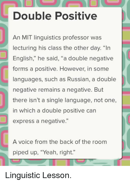 """linguistic: Double Positive  An MIT linguistics professor was  lecturing his class the other day. """"In  English,"""" he said, """"a double negative  forms a positive. However, in some  languages, such as Russian, a double  negative remains a negative. But  there isn't a single language, not one,  in which a double positive can  express a negative.""""  92  A voice from the back of the room  piped up, """"Yeah, right."""" <p>Linguistic Lesson.</p>"""