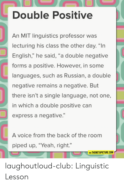 "linguistics: Double Positive  An MIT linguistics professor was  lecturing his class the other day. ""In  English,"" he said, ""a double negative  forms a positive. However, in some  languages, such as Russian, a double  negative remains a negative. But  there isn't a single language, not one,  in which a double positive can  express a negative.""  92  A voice from the back of the room  piped up, ""Yeah, right.""  VIA THEMETAPICTURE.COM laughoutloud-club:  Linguistic Lesson"