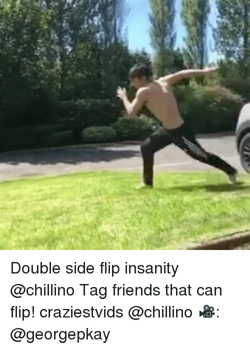 Friends, Memes, and Insanity: Double side flip insanity @chillino Tag friends that can flip! craziestvids @chillino 🎥: @georgepkay