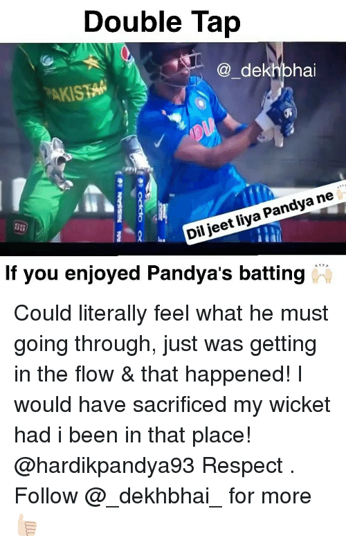 jeet: Double Tap  dekhbhai  Pandya ne  jeet liya Dil AMPA  If you enjoyed Pandya S batting Could literally feel what he must going through, just was getting in the flow & that happened! I would have sacrificed my wicket had i been in that place! @hardikpandya93 Respect . Follow @_dekhbhai_ for more 👍🏻