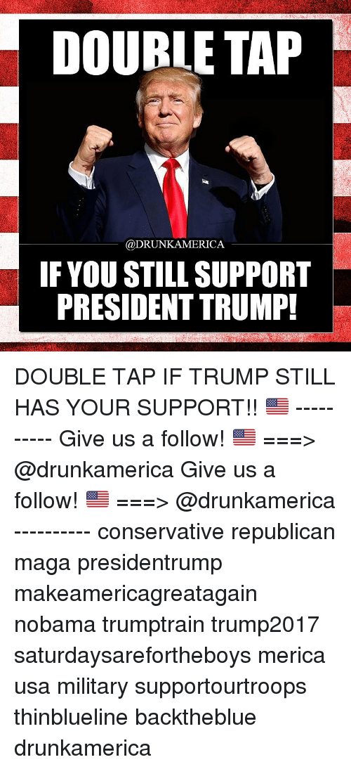 Nobama: DOUBLE TAP  @DRUNKAMERICA  IF YOU STILL SUPPORT  PRESIDENT TRUMP! DOUBLE TAP IF TRUMP STILL HAS YOUR SUPPORT!! 🇺🇸 ---------- Give us a follow! 🇺🇸 ===> @drunkamerica Give us a follow! 🇺🇸 ===> @drunkamerica ---------- conservative republican maga presidentrump makeamericagreatagain nobama trumptrain trump2017 saturdaysarefortheboys merica usa military supportourtroops thinblueline backtheblue drunkamerica