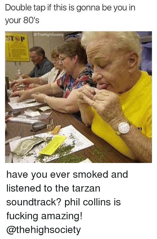 Phil Collins: Double tap if this is gonna be you in  your 80's  @The High Society have you ever smoked and listened to the tarzan soundtrack? phil collins is fucking amazing! @thehighsociety