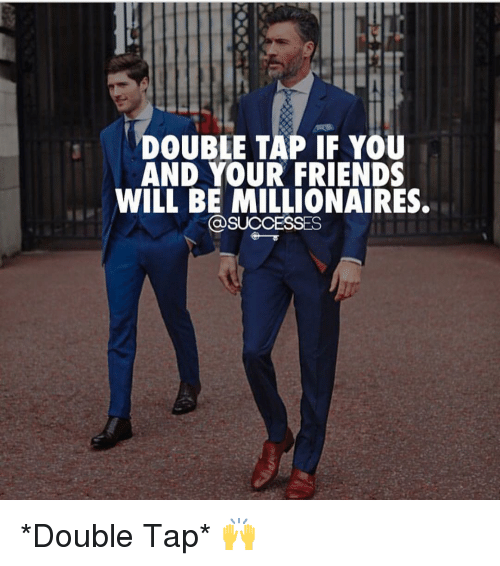millionaires: DOUBLE TAP IF YOU  AND YOUR FRIENDS  WILL BE MILLIONAIRES  @SUCCESSES *Double Tap* 🙌