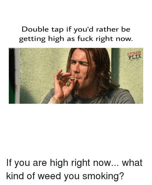 You Are High: Double tap if you'd rather be  getting high as fuck right now  STONER If you are high right now... what kind of weed you smoking?