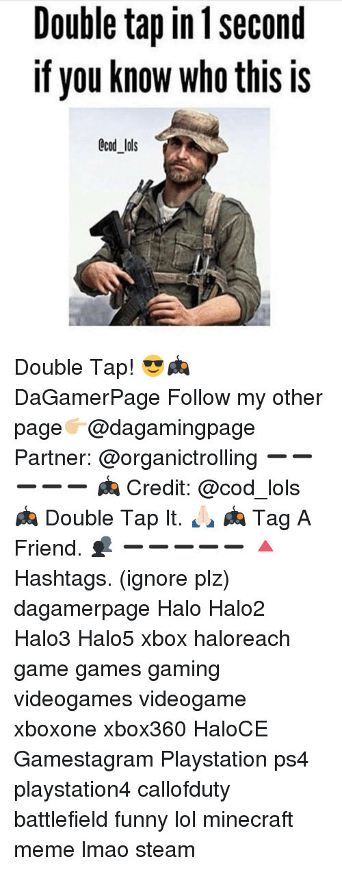 Funny, Halo, and Lmao: Double tap in 1 second  If you know who this is  CCOd lols Double Tap! 😎🎮 DaGamerPage Follow my other page👉🏼@dagamingpage Partner: @organictrolling ➖➖➖➖➖ 🎮 Credit: @cod_lols 🎮 Double Tap It. 🙏🏻 🎮 Tag A Friend. 👥 ➖➖➖➖➖ 🔺Hashtags. (ignore plz) dagamerpage Halo Halo2 Halo3 Halo5 xbox haloreach game games gaming videogames videogame xboxone xbox360 HaloCE Gamestagram Playstation ps4 playstation4 callofduty battlefield funny lol minecraft meme lmao steam