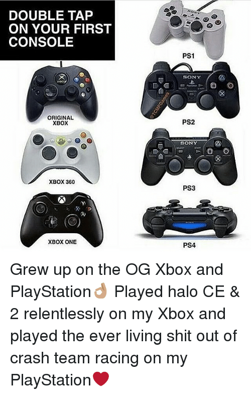 ps1: DOUBLE TAP  ON YOUR FIRST  CONSOLE  ON  PS1  SONY  xeo  ORIGINAL  XBOX  PS2  SONY  mud  XBOX 360  PS3  XBOX ONE  PS4 Grew up on the OG Xbox and PlayStation👌🏽 Played halo CE & 2 relentlessly on my Xbox and played the ever living shit out of crash team racing on my PlayStation❤️