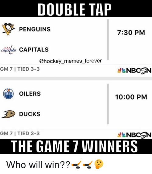 oilers: DOUBLE TAP  PENGUINS  7:30 PM  CAPITALS  @hockey memes forever  GM 7 I TIED 3-3  NBCSN  OILERS  10:00 PM  Ducks  GM 7 I TIED 3-3  NBCSN  THE GAME 7 WINNERS Who will win??🏒🏒🤔