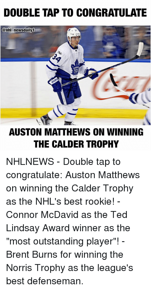 """Auston Matthews: DOUBLE TAP TO CONGRATULATE  @nhl newsdaily0  LEAF  AUSTON MATTHEWS ON WINNING  THE CALDER TROPHY NHLNEWS - Double tap to congratulate: Auston Matthews on winning the Calder Trophy as the NHL's best rookie! - Connor McDavid as the Ted Lindsay Award winner as the """"most outstanding player""""! - Brent Burns for winning the Norris Trophy as the league's best defenseman."""