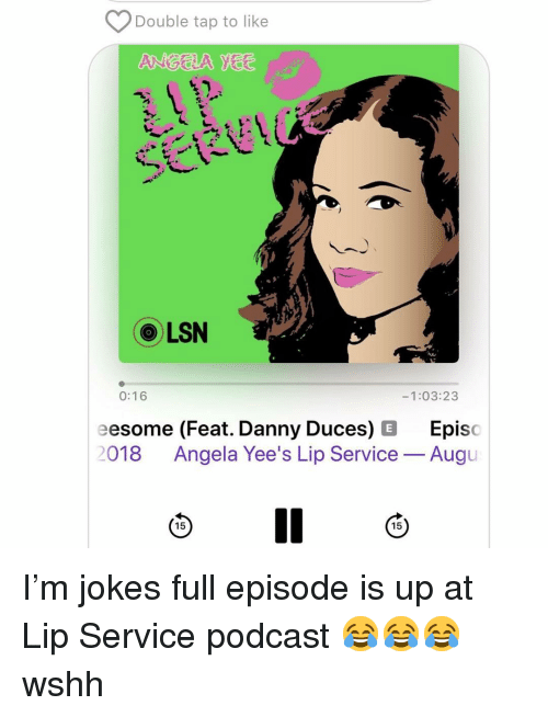 Memes, Wshh, and Jokes: Double tap to like  LSN  1:03:23  0:16  eesome (Feat. Danny Duces) E Episo  2018 Angela Yee's Lip Service-Augu  15  15 I'm jokes full episode is up at Lip Service podcast 😂😂😂 wshh