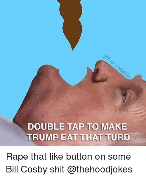 Bill Cosby, Shit, and Rape: DOUBLE TAP TO MAKE  TRUMP EAT THAT TURD Rape that like button on some Bill Cosby shit @thehoodjokes
