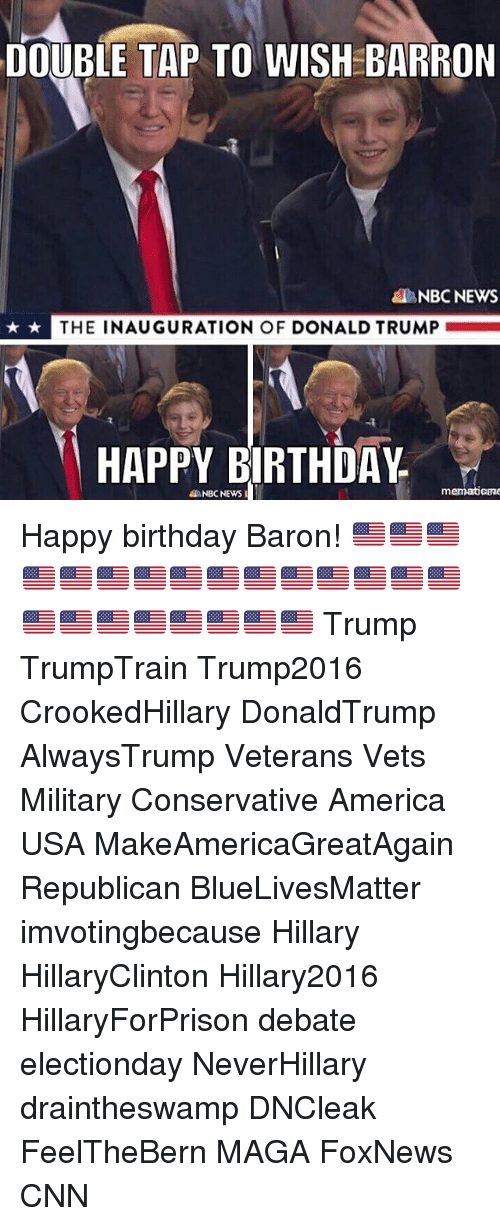 Memes, 🤖, and Usa: DOUBLE TAP TO WISHEBARRON  NBC NEWS  THE INAUGURATION OF DONALD TRUMP  HAPPY BIRTHDAY  m  NBC NEWS Happy birthday Baron! 🇺🇸🇺🇸🇺🇸🇺🇸🇺🇸🇺🇸🇺🇸🇺🇸🇺🇸🇺🇸🇺🇸🇺🇸🇺🇸🇺🇸🇺🇸🇺🇸🇺🇸🇺🇸🇺🇸🇺🇸🇺🇸🇺🇸🇺🇸 Trump TrumpTrain Trump2016 CrookedHillary DonaldTrump AlwaysTrump Veterans Vets Military Conservative America USA MakeAmericaGreatAgain Republican BlueLivesMatter imvotingbecause Hillary HillaryClinton Hillary2016 HillaryForPrison debate electionday NeverHillary draintheswamp DNCleak FeelTheBern MAGA FoxNews CNN