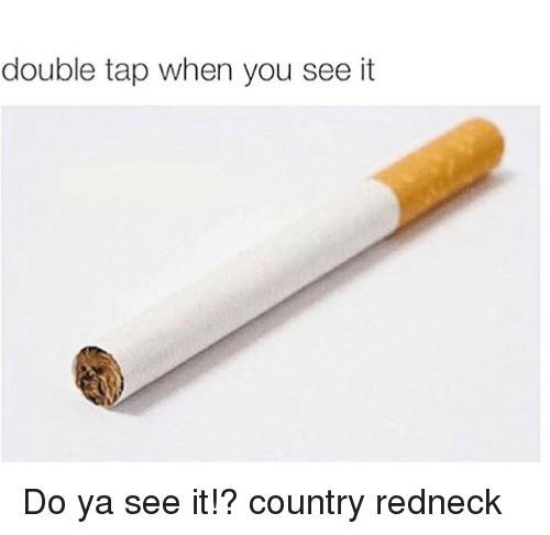 When you see it: double tap when you see it Do ya see it!? country redneck