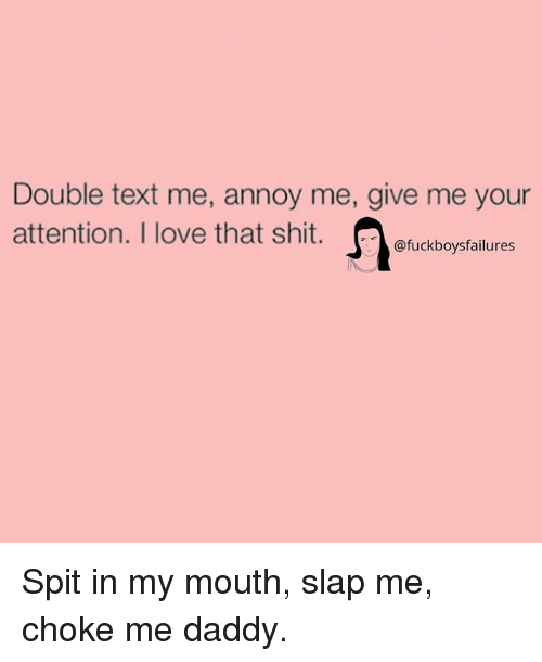 Love, Shit, and Text: Double text me, annoy me, give me your  attention. I love that shit btail  @fuckboysfailures Spit in my mouth, slap me, choke me daddy.