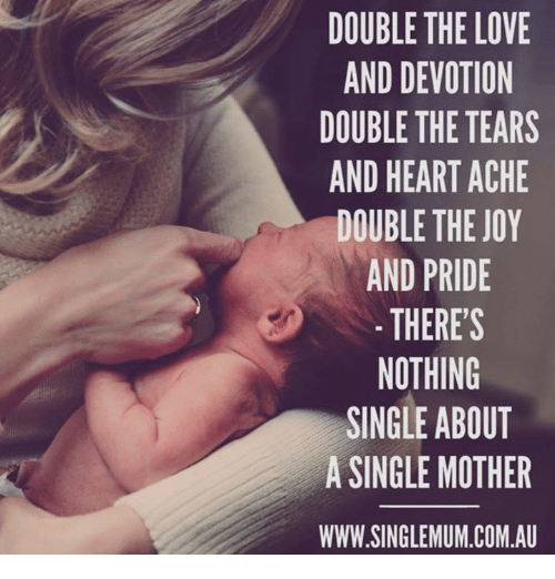 devotion: DOUBLE THE LOVE  AND DEVOTION  DOUBLE THE TEARS  AND HEART ACHE  DOUBLE THE JOY  AND PRIDE  THERES  NOTHING  SINGLE ABOUT  A SINGLE MOTHER  WWW.SINGLEMUM.COM.A