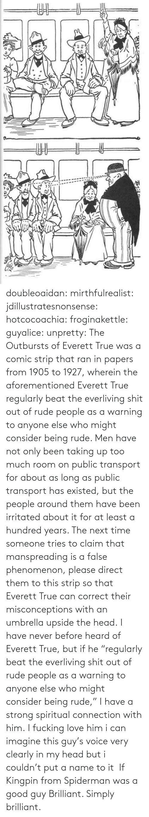 "wikipedia: doubleoaidan:  mirthfulrealist:  jdillustratesnonsense: hotcocoachia:  froginakettle:  guyalice:  unpretty:  The Outbursts of Everett True was a comic strip that ran in papers from 1905 to 1927, wherein the aforementioned Everett True regularly beat the everliving shit out of rude people as a warning to anyone else who might consider being rude. Men have not only been taking up too much room on public transport for about as long as public transport has existed, but the people around them have been irritated about it for at least a hundred years. The next time someone tries to claim that manspreading is a false phenomenon, please direct them to this strip so that Everett True can correct their misconceptions with an umbrella upside the head.  I have never before heard of Everett True, but if he ""regularly beat the everliving shit out of rude people as a warning to anyone else who might consider being rude,"" I have a strong spiritual connection with him.   I fucking love him  i can imagine this guy's voice very clearly in my head but i couldn't put a name to it   If Kingpin from Spiderman was a good guy   Brilliant. Simply brilliant."