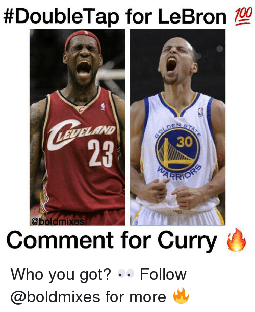 Memes, Lebron, and Bold:  #DoubleTap for LeBron  100  30  ARRIO  @bold mixes  Comment for Curry Who you got? 👀 Follow @boldmixes for more 🔥