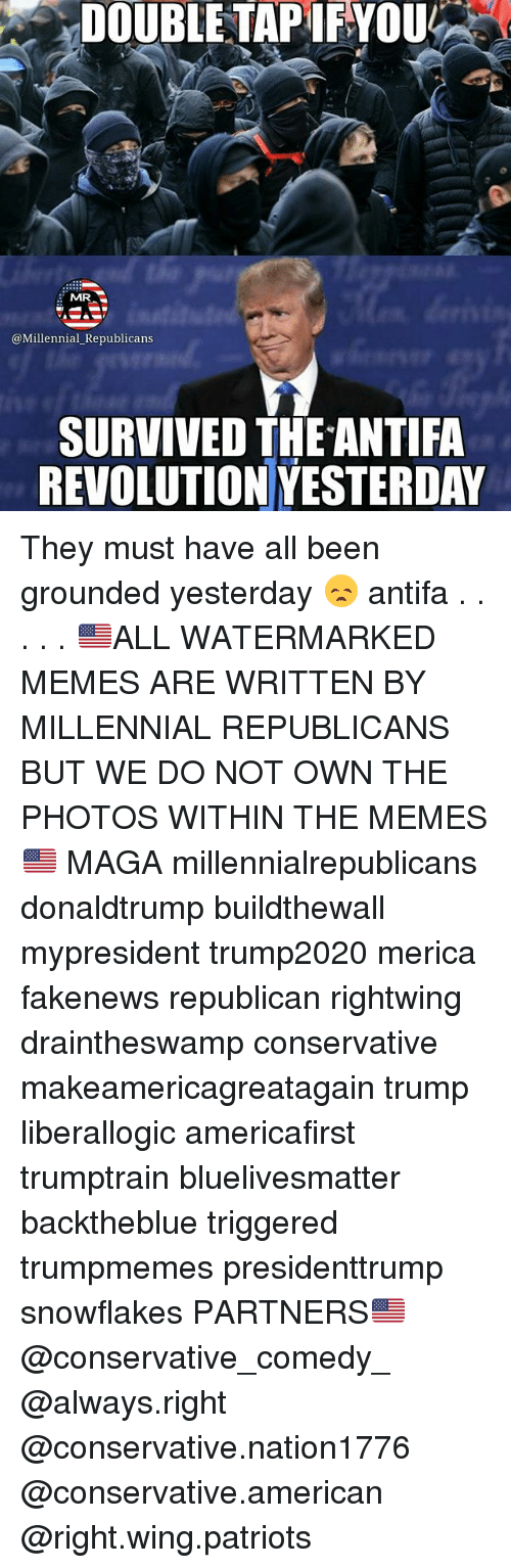 Memes, Patriotic, and American: DOUBLETAPIFYOU  MR  SURVIVED THEANTIFA  REVOLUTION YESTERDAY They must have all been grounded yesterday 😞 antifa . . . . . 🇺🇸ALL WATERMARKED MEMES ARE WRITTEN BY MILLENNIAL REPUBLICANS BUT WE DO NOT OWN THE PHOTOS WITHIN THE MEMES🇺🇸 MAGA millennialrepublicans donaldtrump buildthewall mypresident trump2020 merica fakenews republican rightwing draintheswamp conservative makeamericagreatagain trump liberallogic americafirst trumptrain bluelivesmatter backtheblue triggered trumpmemes presidenttrump snowflakes PARTNERS🇺🇸 @conservative_comedy_ @always.right @conservative.nation1776 @conservative.american @right.wing.patriots