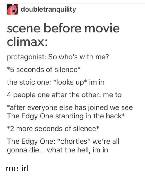 Stoic: doubletranquility  scene before movie  climax:  protagonist: So who's with me?  *5 seconds of silence*  the stoic one: *looks up* im irn  4 people one after the other: me to  *after everyone else has joined we see  The Edgy One standing in the back*  *2 more seconds of silence*  The Edgy One: *chortles* we're all  gonna die... what the hell, im in me irl