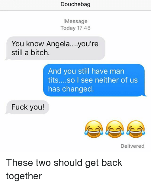 Bitch, Douchebag, and Fuck You: Douchebag  i Message  Today 17:48  You know Angela ...you're  still a bitch.  And you still have man  tits  so I see neither of us  has changed  Fuck you!  Delivered These two should get back together