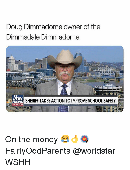 Doug, Memes, and Money: Doug Dimmadome owner of the  Dimmsdale Dimmadome  SHERIFF TAKES ACTION TO IMPROVE SCHOOL SAFETY  OX On the money 😂👌🎯 FairlyOddParents @worldstar WSHH