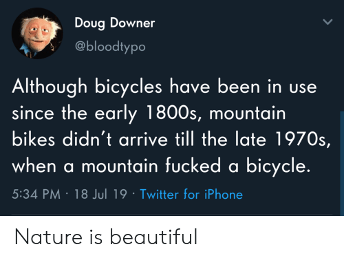 Doug: Doug Downer  @bloodtypo  Although bicycles have been in use  since the early 1800s, mountain  bikes didn't arrive till the late 1970s,  when a mountain fucked a bicycle.  5:34 PM 18 Jul 19 Twitter for iPhone Nature is beautiful