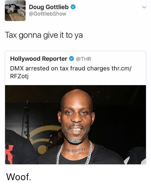 Douge: Doug Gottlieb  @GottliebShow  Tax gonna give it to ya  Hollywood Reporter @THR  DMX arrested on tax fraud charges thr.cm/  RFZotj Woof.