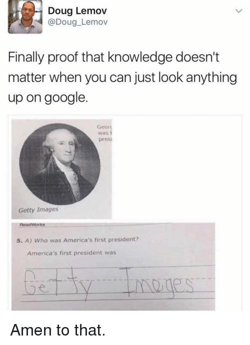 Amen To That: Doug Lemov  (a Doug Lemov  Finally proof that knowledge doesn't  matter when you can just look anything  up on google  Georg  was  presi  Getty Images  Read Works  5. A) Who was America's first president?  America's first president was Amen to that.