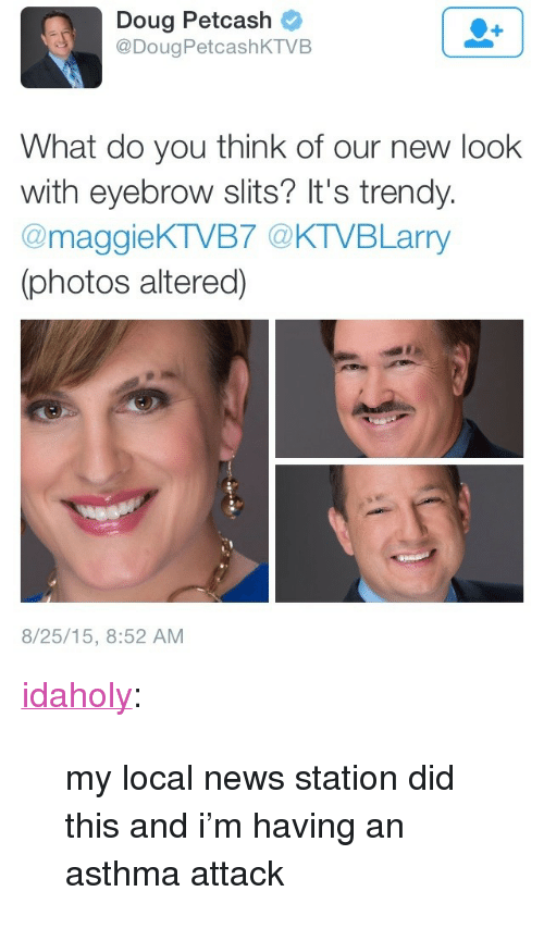 """Asthma Attack: Doug Petcash  @DougPetcashKTVB  What do you think of our new look  with eyebrow slits? It's trendy.  @maggieKTVB7 @KTVBLarry  (photos altered)  8/25/15, 8:52 AM <p><a class=""""tumblr_blog"""" href=""""http://idaholy.tumblr.com/post/127685608889"""" target=""""_blank"""">idaholy</a>:</p> <blockquote> <p>my local news station did this and i'm having an asthma attack</p> </blockquote>"""