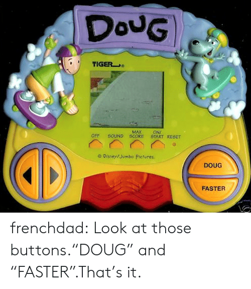 "reset: DouG  TIGER  MAX  SOUND SCORE  ONI  START RESET  OFF  O Disney/Jumbo Pictures.  DOUG  FASTER frenchdad:  Look at those buttons.""DOUG"" and ""FASTER"".That's it."
