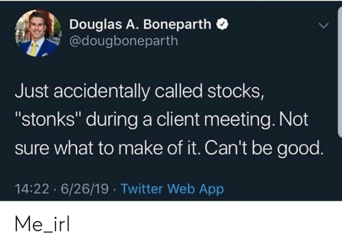 """Stocks: Douglas A. Boneparth  @dougboneparth  Just accidentally called stocks,  """"stonks"""" during a client meeting. Not  sure what to make of it. Can't be good.  14:22 6/26/19 Twitter Web App Me_irl"""
