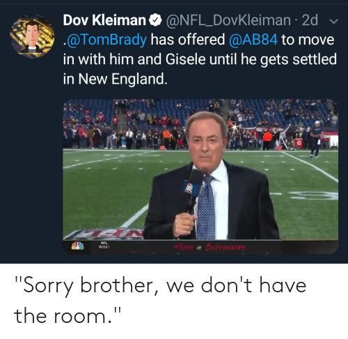 """gisele: Dov Kleiman @NFL DovKleiman 2d  .@TomBrady has offered @AB84 to move  in with him and Gisele until he gets settled  in New England.  NFL  Bureonere  WEEK1 """"Sorry brother, we don't have the room."""""""