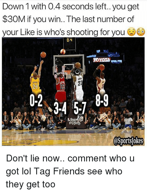 Friends, Lol, and Sports: Down 1 with 0.4 seconds left..you get  $30M if you win.. The last number of  your Like is who's shooting for you  0.4  23  24  0-2  @Sportsjokes Don't lie now.. comment who u got lol Tag Friends see who they get too