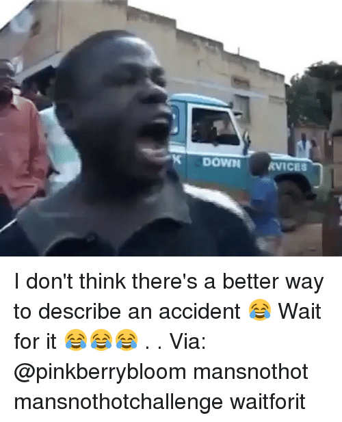 Memes, 🤖, and Down: DOWN KVICES I don't think there's a better way to describe an accident 😂 Wait for it 😂😂😂 . . Via: @pinkberrybloom mansnothot mansnothotchallenge waitforit