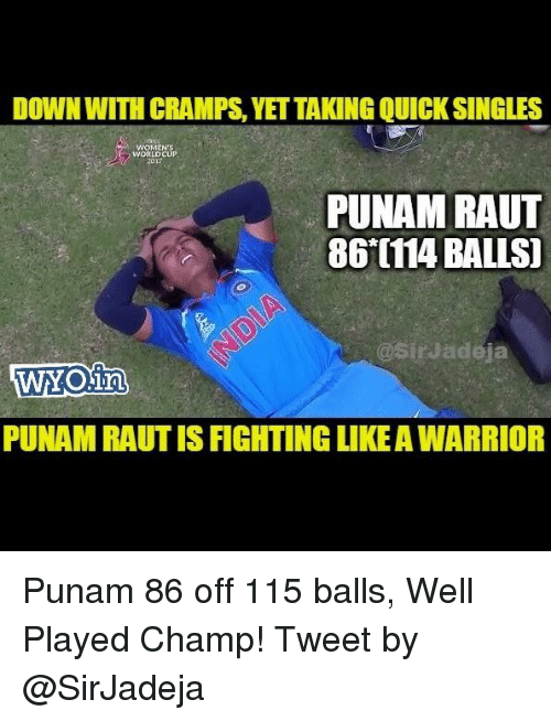 Memes, World, and Singles: DOWN WITH CRAMPS,YET TAKING QUICK SINGLES  WORLD  2017  PUNAM RAUT  86 0114 BALLS]  @SirJadeja  WYO.im  PUNAM RAUT IS IGHTING LIKEA WARRIOR Punam 86 off 115 balls, Well Played Champ! Tweet by @SirJadeja