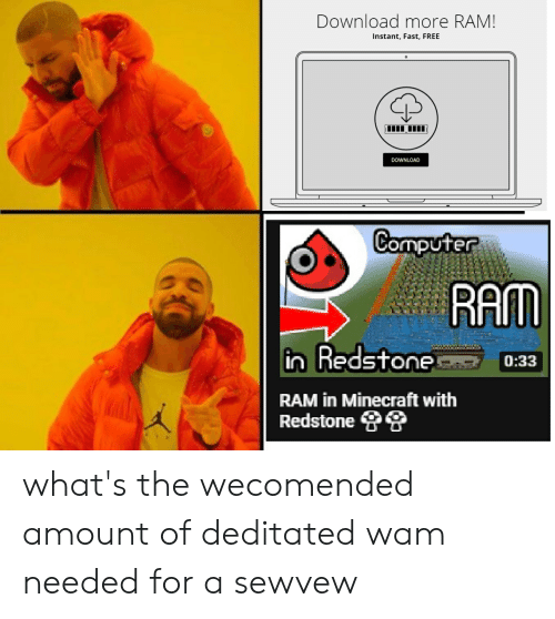 download more ram: Download more RAM!  Instant, Fast, FREE  DOWNLOAD  Computer  RAM  in Redstone  0:33  RAM in Minecraft with  Redstone what's the wecomended amount of deditated wam needed for a sewvew