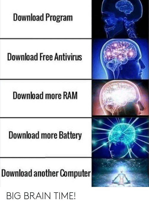 download more ram: Download Program  Download Free Antivirus  Download more RAM  Download more Battery  Download another Computer BIG BRAIN TIME!