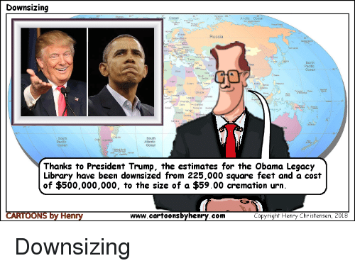 Obama Legacy: Downsizing  r ctic Ocean  Russia  North  Ocean  South  South  Ocean  Ocean  Thanks to President Trump, the estimates for the Obama Legacy  Library have been downsized from 225,000 square feet and a cost  of $500,000,000, to the size of a $59.00 cremation urn.  www.cartoonsbyhenry.com  Copyright Henry Christensen, 2018 Downsizing