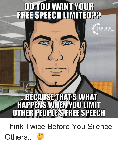 Memes, Free, and Limited: DOYOU WANTYOUR  FREE SPEECH LIMITED?  TURNING  POINT USA  BECAUSETHAT'S WHAT  HAPPENS WHEN YOU LIMIT  OTHER PEOPIES FREE SPEECH Think Twice Before You Silence Others... 🤔