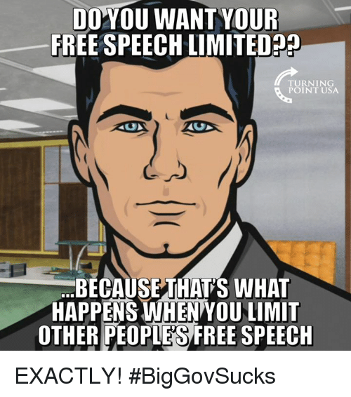free speech: DOYOU WANTYOUR  FREE SPEECH LIMITED?  TURNING  POINT USA  BECAUSETHAT'S WHAT  HAPPENS WHEN YOU LIMIT  OTHER PEOPIES FREE SPEECH EXACTLY! #BigGovSucks